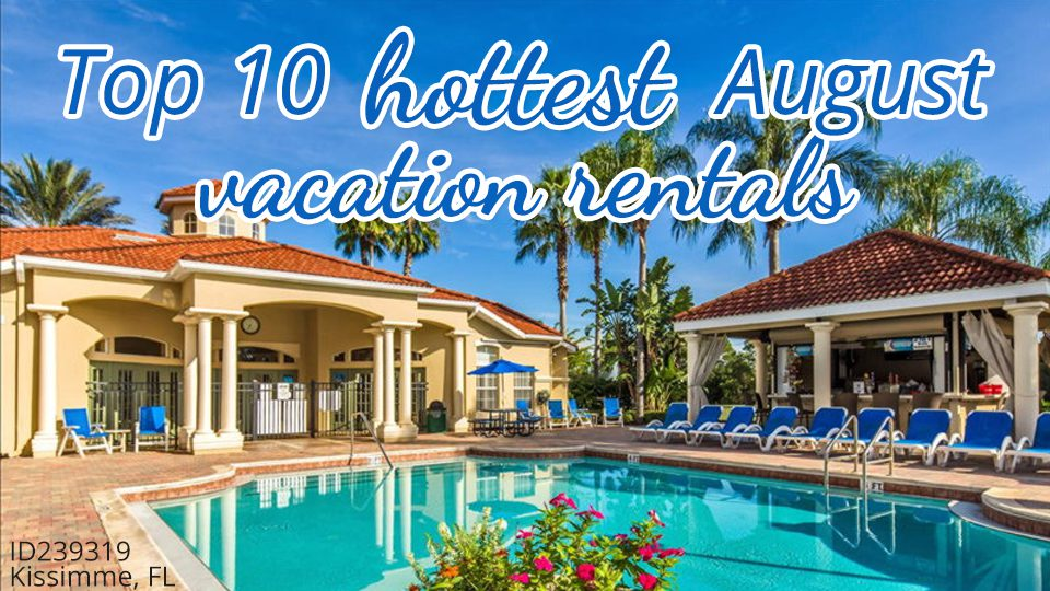 Top 10 Hottest August Vacation Rentals