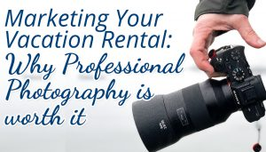 Marketing Your Vacation Rental: Why Professional Photography is Worth It