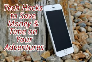 Tech Hacks to Save Money & Time on Your Adventures