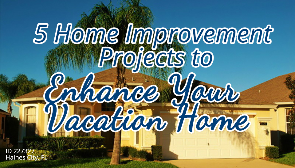 5 Home Improvement Projects to Enhance Your Vacation Home